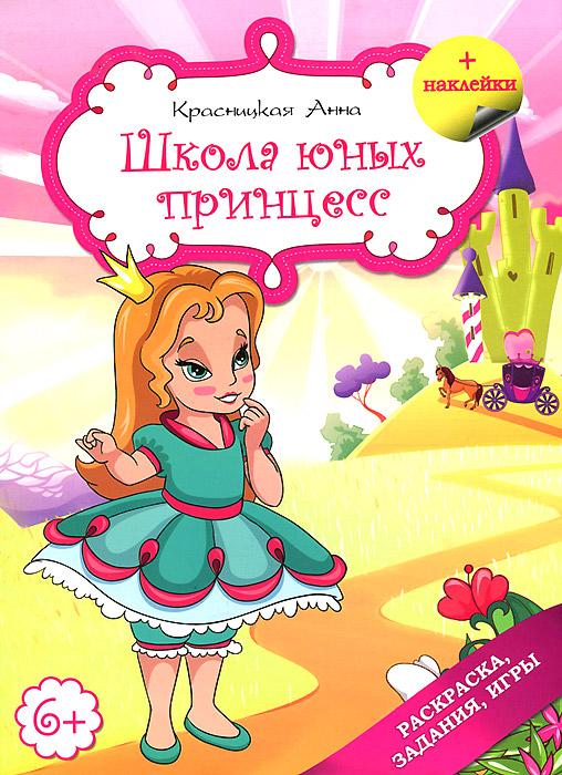 Анна Красницкая Школа юных принцесс. Раскраска, задания, игры (+ наклейки) игры для развития системного мышления