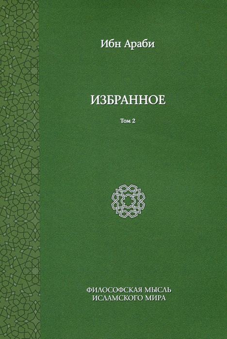 Ибн Араби Ибн Араби. Избранное. Том 2 кронштадский и дневник том iv 1862 душеполезные наставления познай самого себя