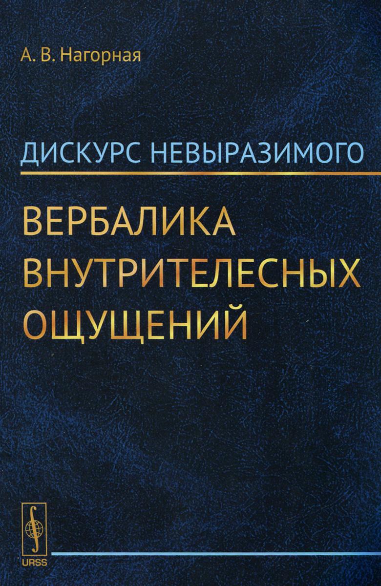 Zakazat.ru: Дискурс невыразимого. Вербалика внутрителесных ощущений. А. В. Нагорная