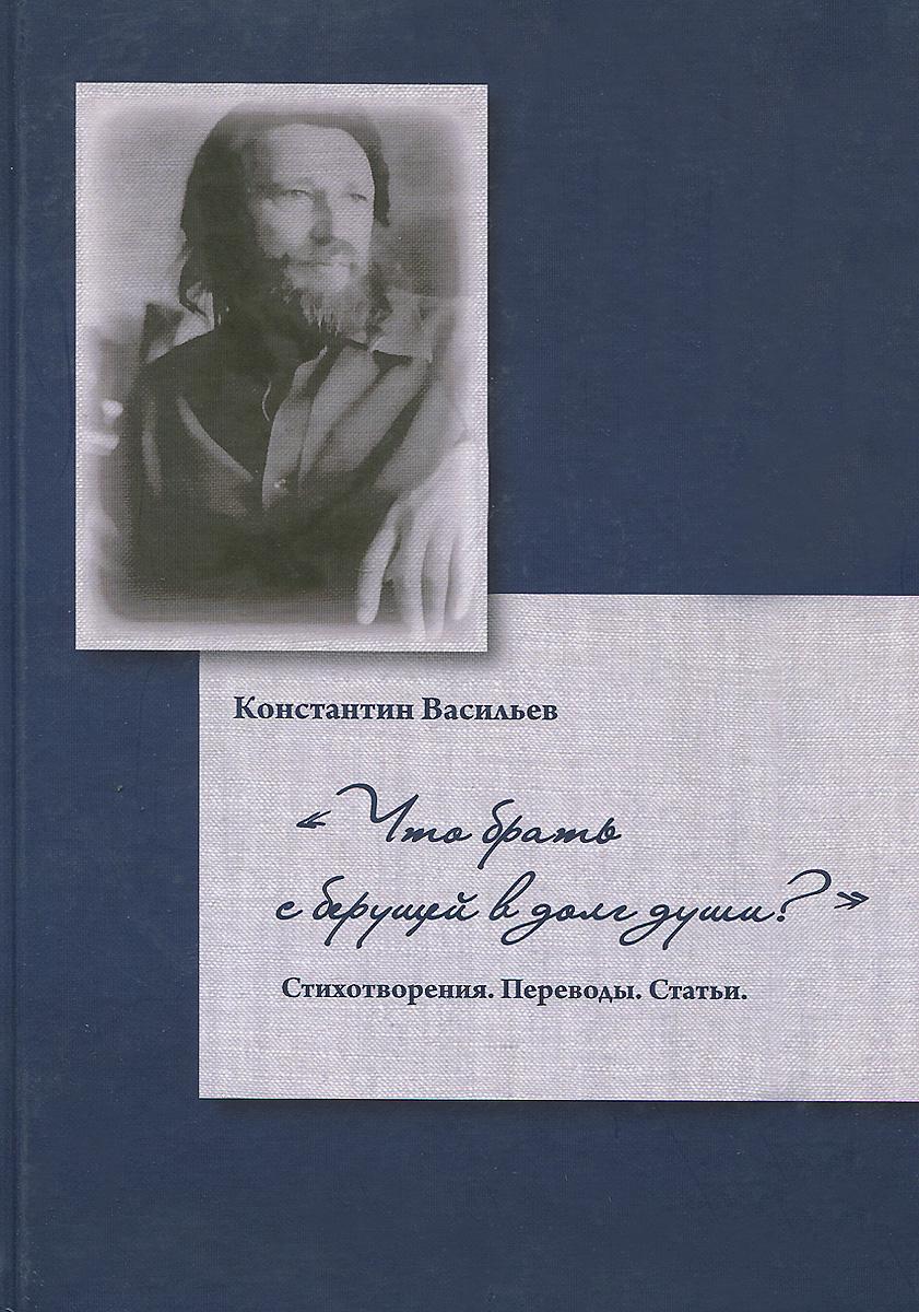 Константин Васильев Что брать с берущей в долг души? борис васильев васильев б с с в 7 томах