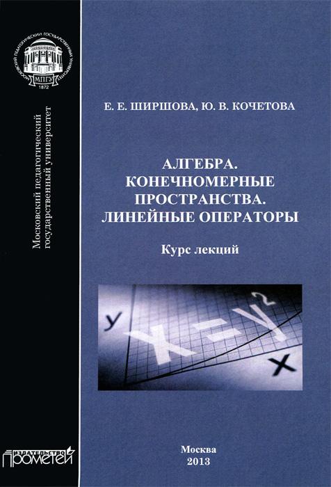 Ю. В. Кочетова, Е. Е. Ширшова. Алгебра. Конечномерные пространства. Линейные операторы. Курс лекций