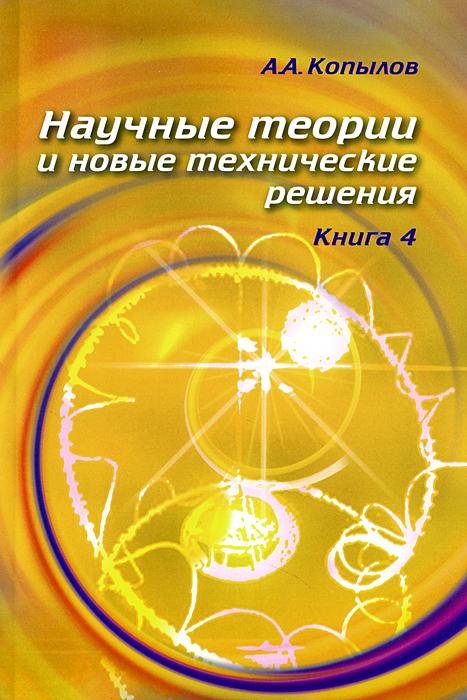 Копылов А.А. Научные теории и новые технические решения. Кн. 4. Копылов А.А.