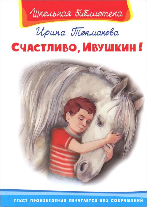 Ирина Токмакова Счастливо, Ивушкин! повести земли русской токмакова и п