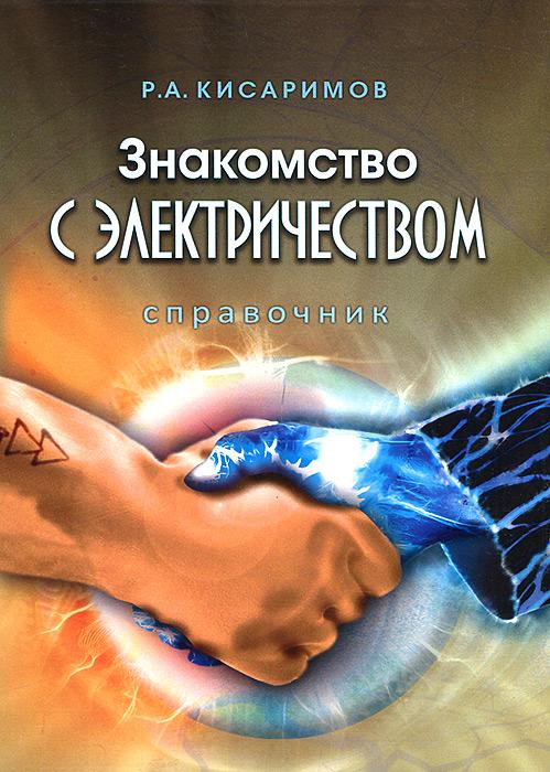 Р. А. Кисаримов Знакомство с электричеством. Справочник