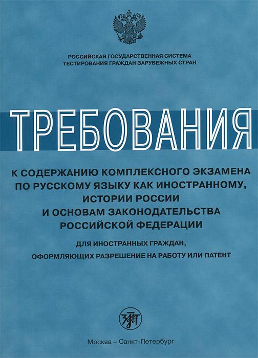 Требования к содержанию комплексного экзамена по русскому языку как иностранному, истории России и основам законодательства Российской Федерации. Для иностранных граждан, оформляющих разрешение на работу или патент