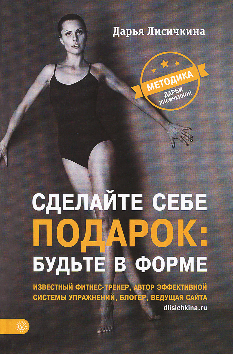Сделайте себе подарок: будьте в форме. Методика Дарьи Лисичкиной. Дарья Лисичкина