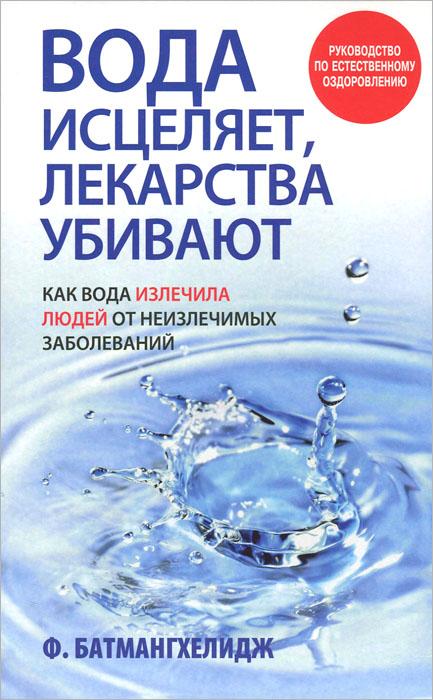 Вода исцеляет, лекарства убивают. Ф. Батмангхелидж
