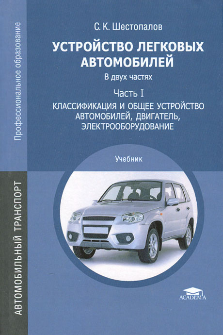 С. К. Шестопалов Устройство легковых автомобилей. В 2 частях. Часть 1. Классификация и общее устройство автомобилей, двигатель, электрооборудование. Учебник
