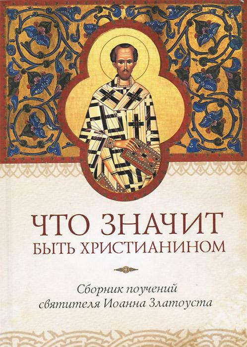 Святитель Иоанн Златоуст Что значит быть христианином