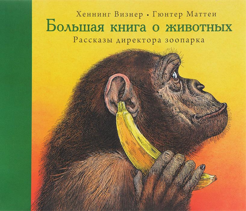 Хеннинг Визнер Большая книга о животных. Рассказы директора зоопарка бологова в моя большая книга о животных 1000 фотографий