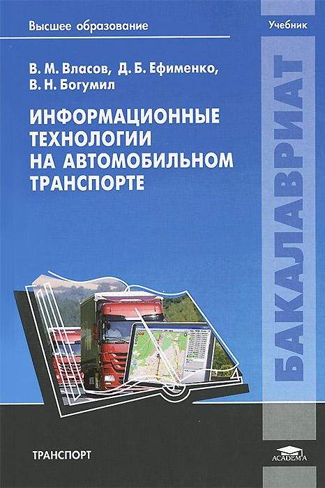 В. М. Власов, Д. Б. Ефименко, В. Н. Богумил Информационные технологии на автомобильном транспорте. Учебник