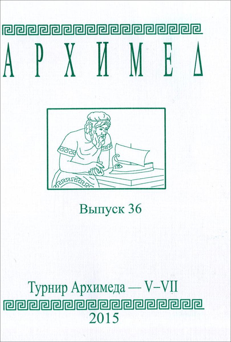 Архимед. Турнир Архимеда - V-VII. Выпуск 36 сергеев и н математика задачи с ответами и решениями