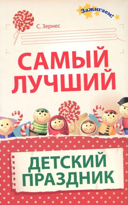 С. Зернес Самый лучший детский праздник оригинальные идеи для детских праздников