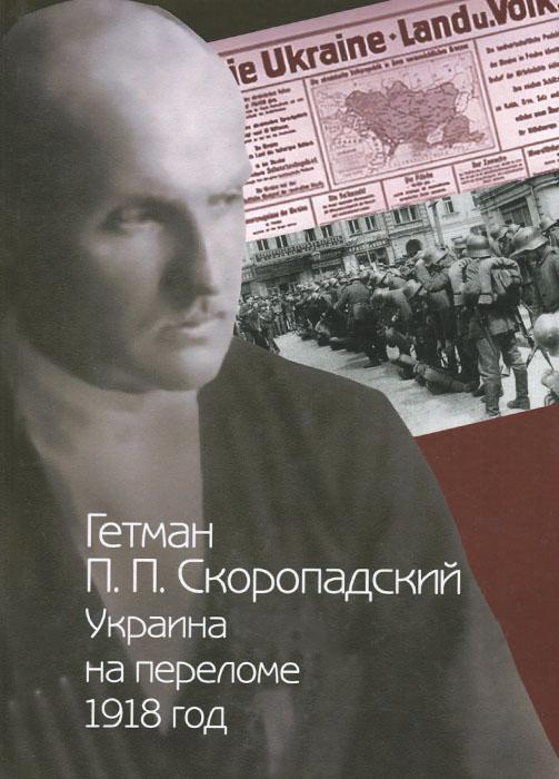 Гетман П. П. Скоропадский. Украина на переломе. 1918 год