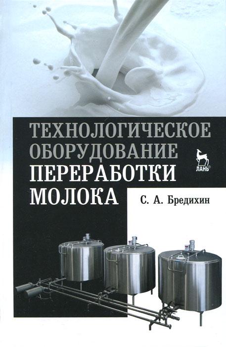 С. А. Бредихин Технологическое оборудование переработки молока. Учебное пособие