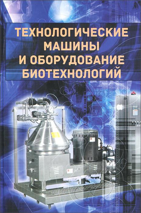 Технологические машины и оборудование биотехнологий. Учебник