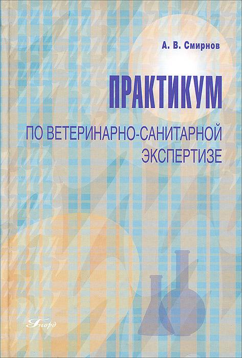 А. В. Смирнов Практикум по ветеринарно-санитарной экспертизе. Учебное пособие