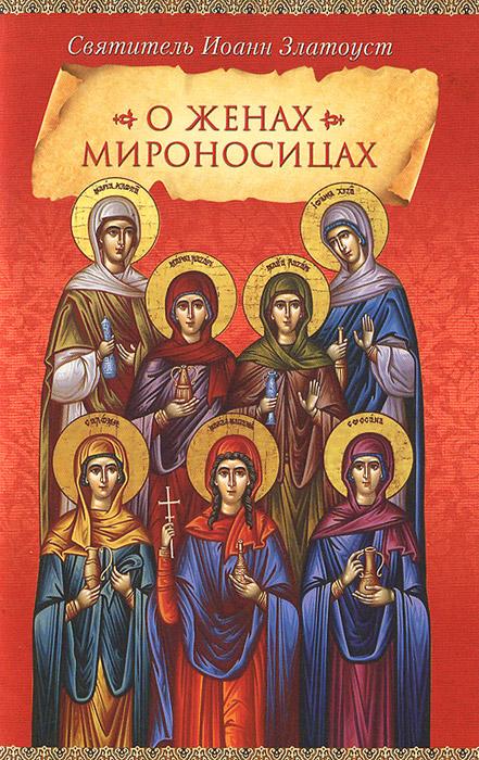 Святитель Иоанн Златоуст О женах мироносицах святитель иоанн златоуст о христианской любви