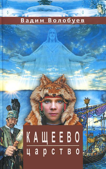Вадим Волобуев Кащеево царство ISBN: 978-5-906561-04-6 волобуев в кащеево царство