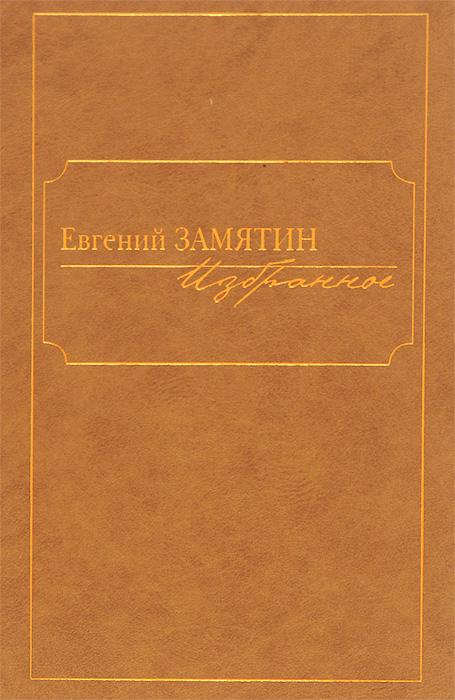 Евгений Замятин Евгений Замятин. Избранное евгений меркулов казачьи покрова избранное
