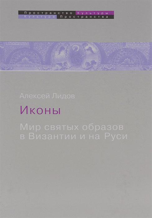 Алексей Лидов Иконы. Мир святых образов в Византии и на Руси иерусалим книга