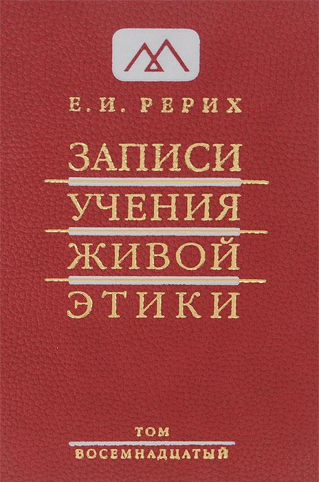 Записи Учения Живой Этики. В 25 томах. Том 18. Е. И. Рерих