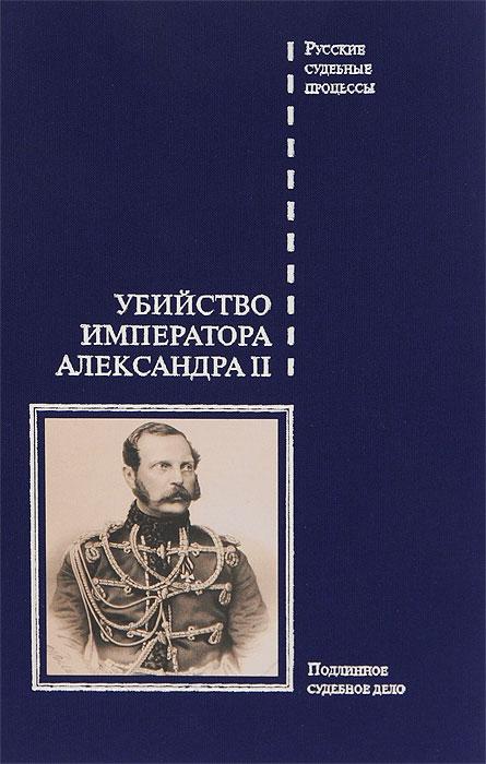 Убийство императора Александра II. Подлинное судебное дело борисовская н ред дело командующего балтийским флотом а м щастного подлинное следственно судебное дело