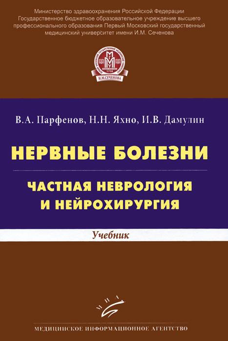 В. А. Парфенов, Н. Н. Яхно, И. В. Дамулин Нервные болезни. Частная неврология и нейрохирургия. Учебник гусев е коновалов а скворцова в неврология и нейрохирургия учебник в 2 томах том 2 isbn 9785970447086
