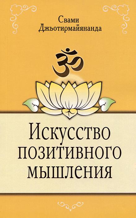 Искусство позитивного мышления. Свами Джьотирмайянанда