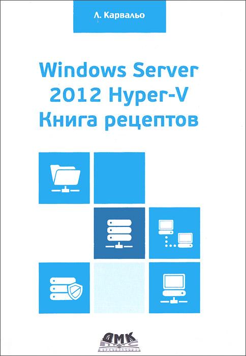 Л. Карвальо Windows Server 2012 Hyper-V. Книга рецептов что можно без рецепта 2012