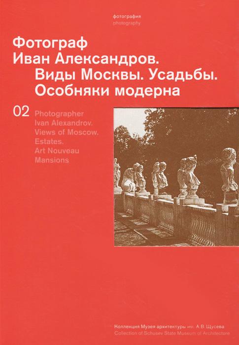 Фотограф Иван Александров. Виды Москвы. Усадьбы. Особняки модерна / Photographer Ivan Alexandrov: Views of Moscow: Estates: Art Nouveau Mansions ISBN: 978-5-902667-13-1, 978-5-9950-0441-7