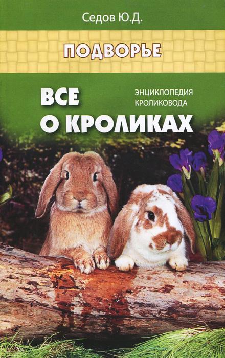 Ю. Д. Седов Все о кроликах. Энциклопедия кроликовода томсон д прогулки по барселоне