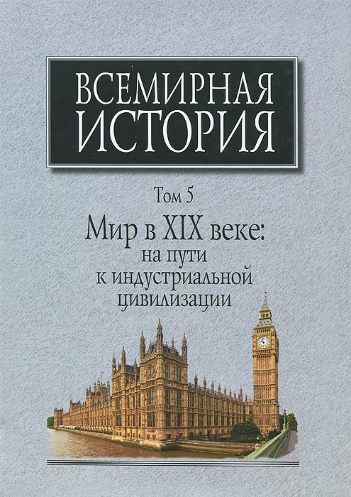 Всемирная история. В 6 томах. Том 5. Мир в XIX веке. На пути к индустриальной цивилизации