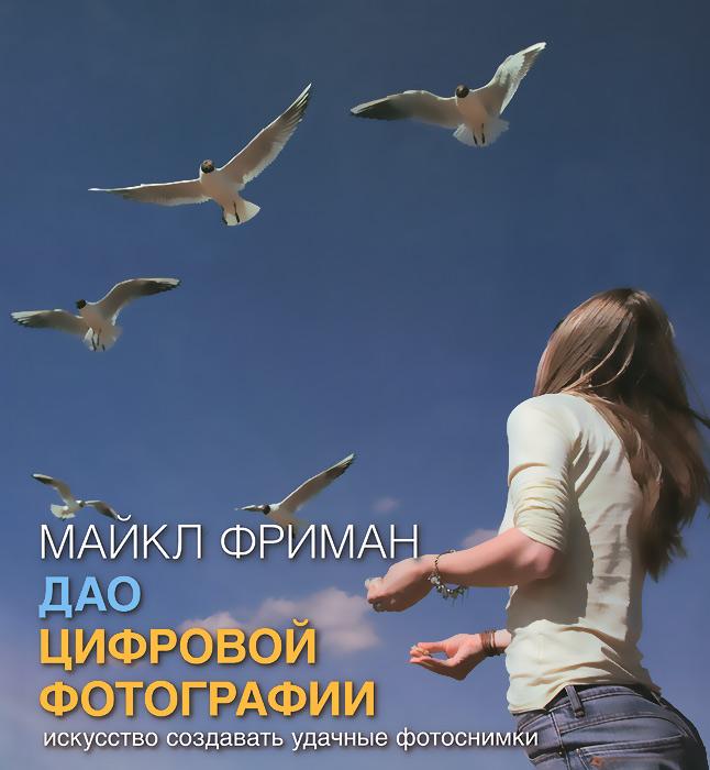 Zakazat.ru Дао цифровой фотографии. Искусство создавать удачные фотоснимки. Майкл Фриман