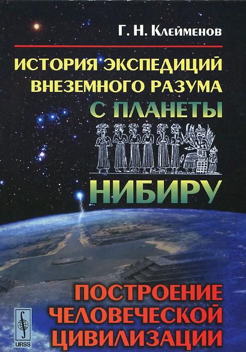 История экспедиций внеземного разума с планеты Нибиру. Построение человеческой цивилизации. Г. Н. Клейменов