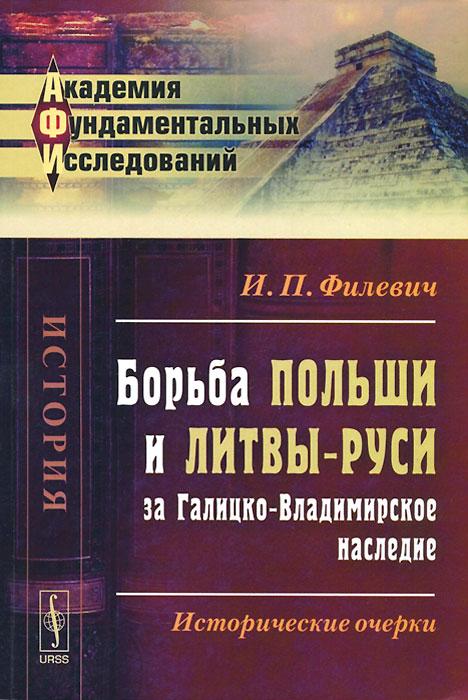И. П. Филевич Борьба Польши и Литвы-Руси за Галицко-Владимирское наследие