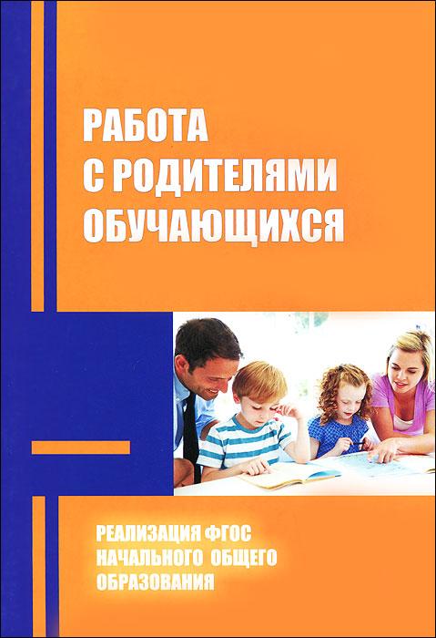 Работа с родителями обучающихся в условиях реализации ФГОС начального общего образования. Методические рекомендации