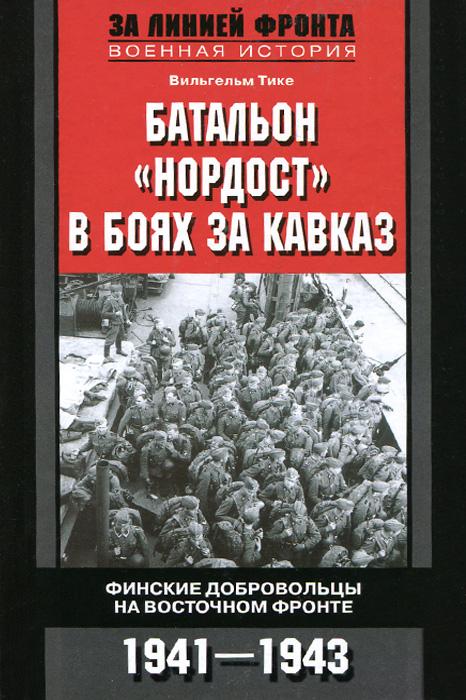 Вильгельм Тике Батальон Нордост в боях за Кавказ. Финские добровольцы на Восточном фронте. 1941-1943