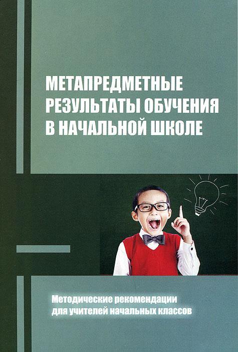 Метапредметные результаты обучения в начальной школе. Методические рекомендации для учителей начальных классов