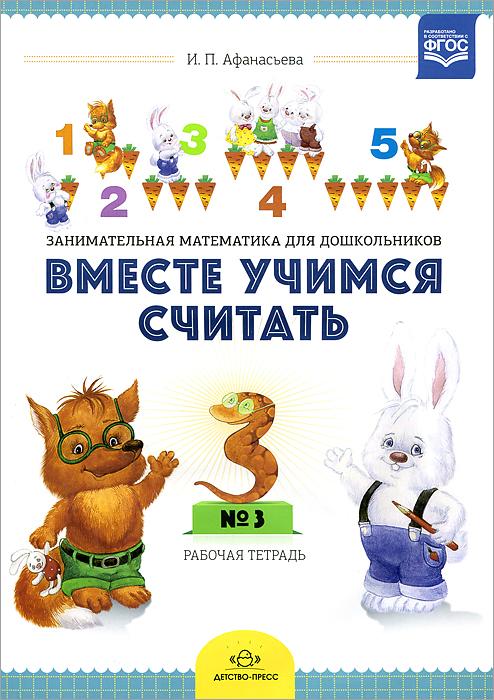 И. П. Афанасьева Вместе учимся считать. Занимательная математика для дошкольников. Рабочая тетрадь №3 clever книга математика для дошкольников от а до я с 4 лет