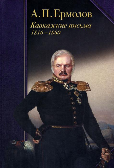 А. П. Ермолов А. П. Ермолов. Кавказские письма. 1816-1860