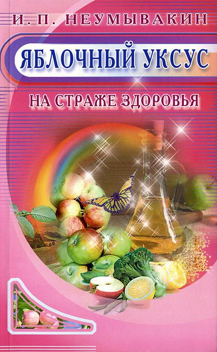 И. П. Неумывакин Яблочный уксус. На страже здоровья ISBN: 978-5-88503-815-7
