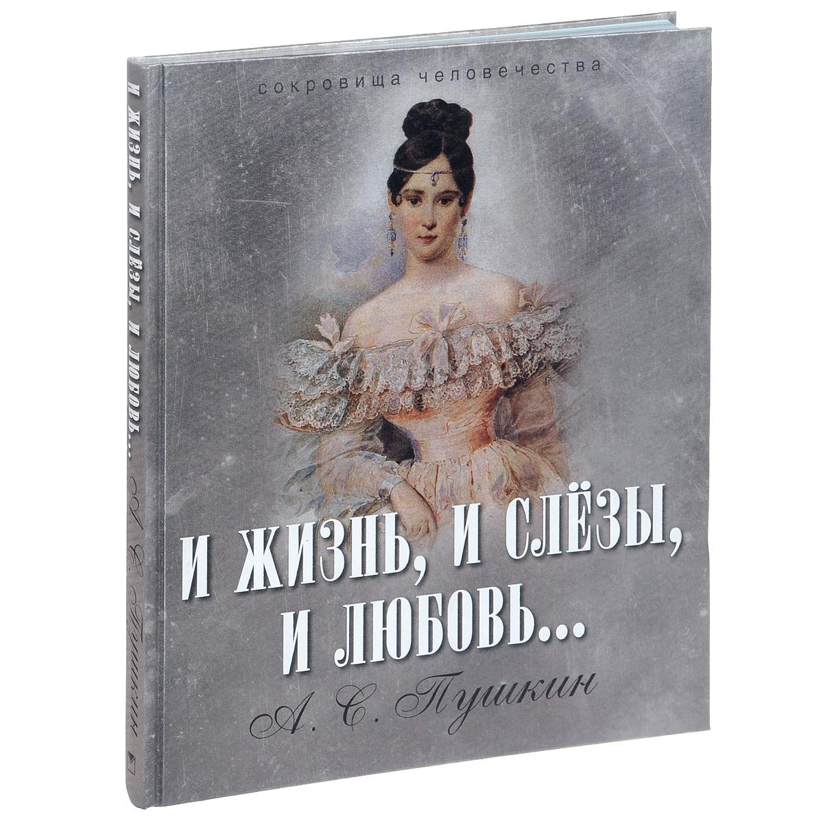 А. С. Пушкин И жизнь, и слезы, и любовь... пушкин а с и жизнь и слезы и любовь isbn 978 5 373 07150 5 в подарочном футляре