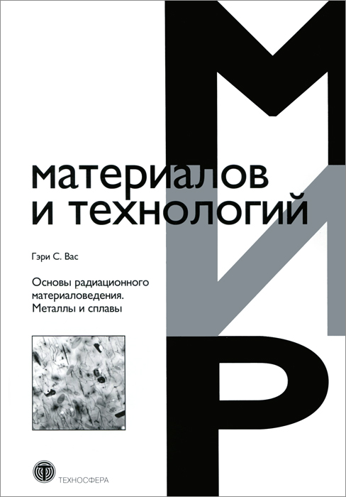 Гэри С. Вас Основы радиационного материаловедения. Металлы и сплавы