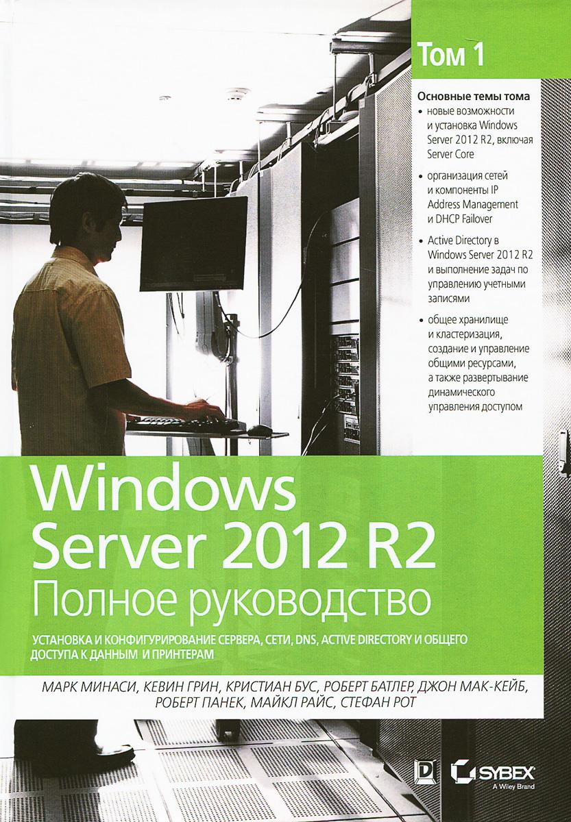 Марк Минаси, Кевин Грин, Кристиан Бус, Роберт Батлер Windows Server 2012 R2. Полное руководство. Том 1. Установка и конфигурирование сервера, сети, DNS windows server 2012 r2 active directory配置指南