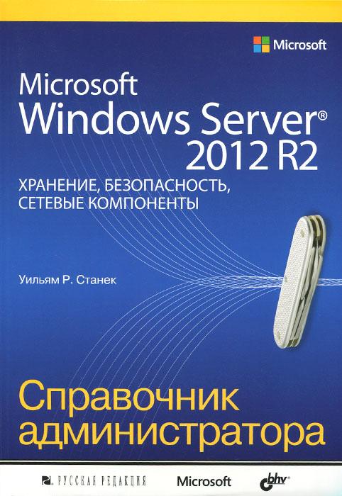 Уильям Р. Станек Microsoft Windows Server 2012 R2. Хранение, безопасность, сетевые компоненты. Справочник администратора