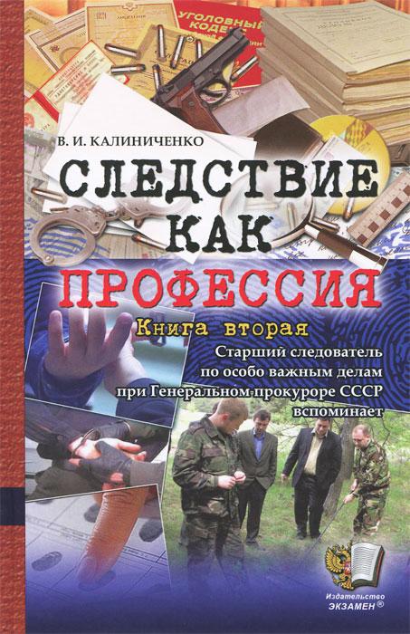 В. И. Калиниченко Следствие как профессия. Книга вторая в и макаров в генеральном штабе на разломе эпох 1990 2008