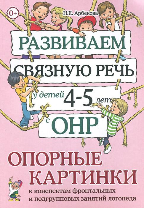 Н. Е. Арбекова Развиваем связную речь у детей 4-5 лет с ОНР. Опорные картинки к конспектам фронтальных и подгрупповых занятий логопеда