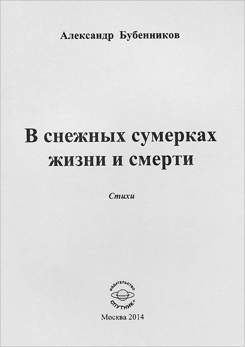 Александр Бубенников В снежных сумерках жизни и смерти ольга степнова в моей смерти винить президента сборник
