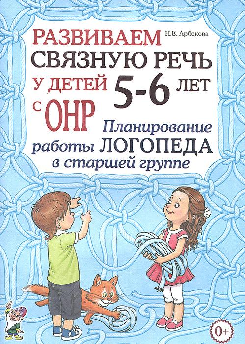 Н. Е. Арбекова Развиваем связную речь у детей 5-6 лет с ОНР. Планирование работы логопеда в старшей группе